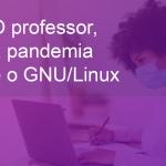 O Professor, a Pandemia e o GNU/Linux: o uso de software livre pelo docente
